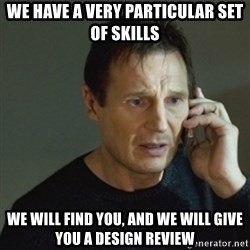 taken meme - We have a very particular set of skills We will find you, and we will give you a design review