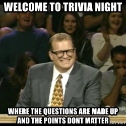 Whose Line - welcome to trivia night  Where the questions are made up and the points dont matter
