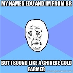 Okay Guy - My names edu and im from br but i sound like a chinese gold farmer