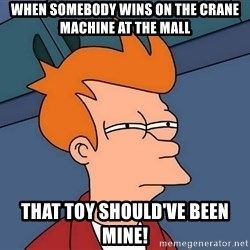 Futurama Fry - When somebody wins on the crane machine at the mall That toy should've been mine!