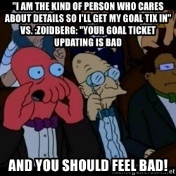 "Zoidberg - ""I am the kind of person who cares about details so I'll get my goal tix in"" vs. :zoidberg: ""your goal ticket updating is bad and you should FEEL bad!"