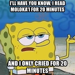 I'll have you know Spongebob - I'll HAVE you KNOW, I Read MOLOKA'I FOR 20 Minutes  And I only Cried for 20 minutes