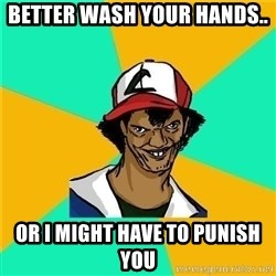 Dat Ash - Better wash your hands.. OR I might have to punish you
