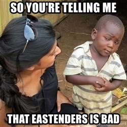 So You're Telling me - SO YOU'RE TELLING ME THAT EASTENDERS IS BAD