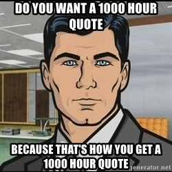 Archer - do you want a 1000 hour quote because that's how you get a 1000 hour quote