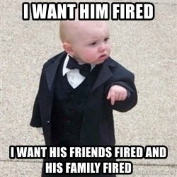 Mafia Baby - I want him fired I want his friends fired and his family fired