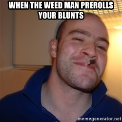 Good Guy Greg - When the weed man prerolls your blunts