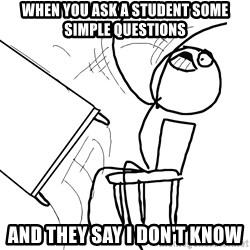 Desk Flip Rage Guy - When you ask a student some simple questions And they say i don't know