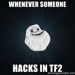 Forever Alone - whenever someone hacks in tf2