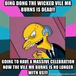 Mr. Burns - Ding dong the wicked vIle Mr burns is Dead!! Going to have a massive celebration now the vile mr burns is no longer with us!!!