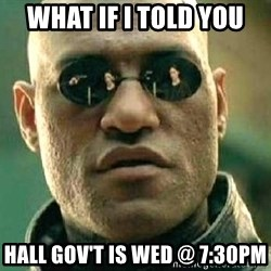 What if I told you / Matrix Morpheus - What if I told you  Hall gov't is wed @ 7:30pm