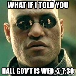 What if I told you / Matrix Morpheus - What if I told you  Hall Gov't is wed @ 7:30