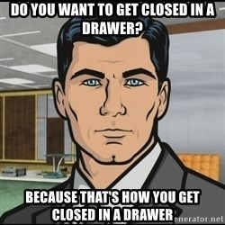 Archer - Do you want to get closed in a drawer? because that's how you get closed in a drawer