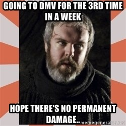 Hodor - GOING TO DMV for the 3RD TIME IN a week HOPE THERE'S NO PERMANENT DAMAGE..