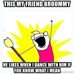 All the things - This my friend broommy he likes when i dance with him if you know what i mean