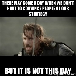 But it is not this Day ARAGORN - There may come a day when we don't have to convince people of our strategy but it is not this day