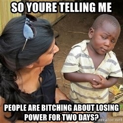 So You're Telling me - so youre telling me People are bitching about losing power for two days?