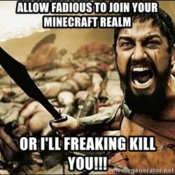 This Is Sparta Meme - ALLOW FADIOUS TO JOIN YOUR MINECRAFT REALM OR I'LL FREAKING KILL YOU!!!