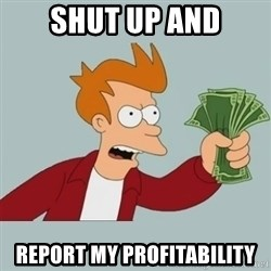 Shut Up And Take My Money Fry - Shut up and Report my Profitability