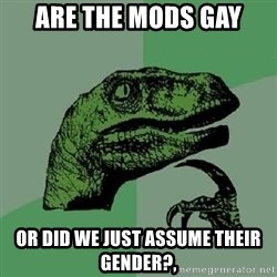 Philosoraptor - Are the mods gay Or did we jusT assume their gender?,