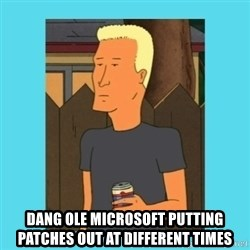 Boomhauer - dang ole microsoft putting patches out at different times