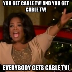 The Giving Oprah - you get cable tv! and you get cable tv! everybody gets cable tv!