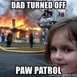 Disaster Girl - Dad turned off paw patrol