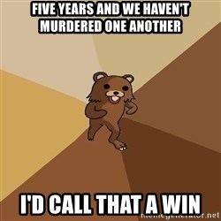Pedo Bear From Beyond - Five years and we haven't murdered one another I'd call that a win
