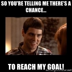 Lloyd-So you're saying there's a chance! - So you're telling me there's a chance... To Reach my goal!
