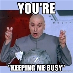 """Dr Evil meme - you're """"keeping me busy"""""""