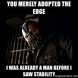 Bane Meme - you merely adopted the edge i was already a man before i saw stability