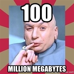 Dr. Evil - 100 million megabytes