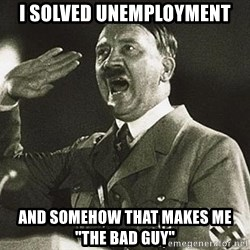 "Adolf Hitler - I solved unemployment and somehow that makes me ""the bad guy"""