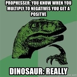Philosoraptor - prophesser: you know when you multiply to negatives you get a positve dinosaur: really