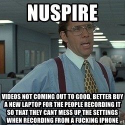 Bill Lumbergh - NuSpire  Videos not coming out to good, better buy a new laptop for the people recording it so that they cant mess up the settings when recording from a fucking iphone