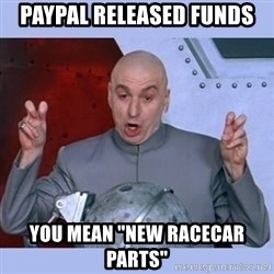 """Dr Evil meme - Paypal released funds You mean """"new racecar parts"""""""