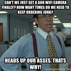 Bill Lumbergh - Can't we just get a god wifi camera finally? How many times do we need to keep ordering junk? HEADS UP OUR ASSES, THATS WHY!