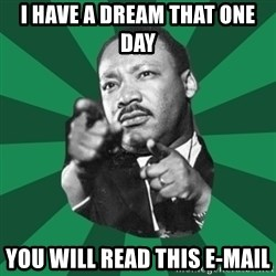 Martin Luther King jr.  - I HAVE a Dream THat ONe day you will read this e-mail