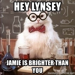 Chemistry Cat - hey lYnsey  Jamie is brighter than you