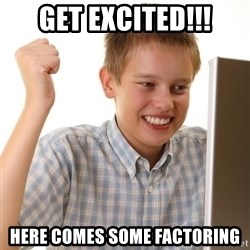 First Day on the internet kid - Get excited!!! Here Comes some Factoring