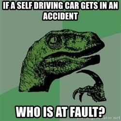 Philosoraptor - If a self driving car gets in an accident Who is at fault?