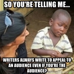 Skeptical african kid  - So you're telling me... Writers always write to appeal to an audience even if you're the audience?