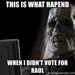 OP will surely deliver skeleton - this is what hapend  when i didn't vote for raul