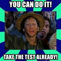 You can do it! - You Can Do it! Take the test already!