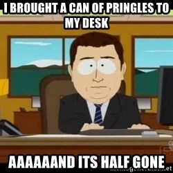 south park aand it's gone - I brought a can of Pringles to my desk Aaaaaand its half gone