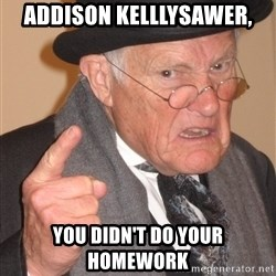Angry Old Man - addison kelllysawer, You didn't do your homework