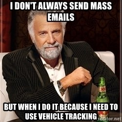 Most Interesting Man - I don't always send mass emails But when I do it because I need to use Vehicle Tracking
