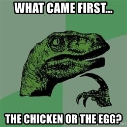 Philosoraptor - What came first... The chicken or the EGg?