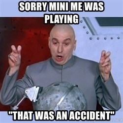 """Dr Evil meme - Sorry mini me was Playing  """"That was an accident"""""""