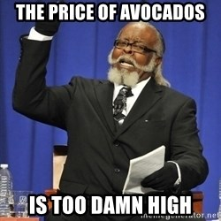 Rent Is Too Damn High - The price of avocados Is too damn hIgh